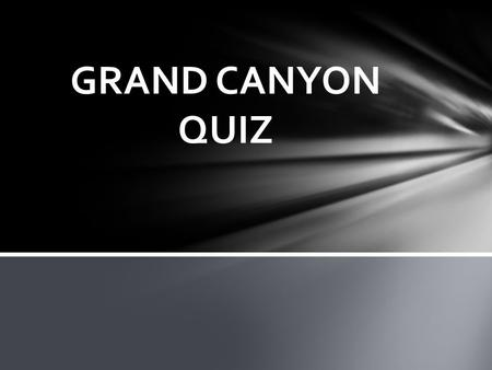 GRAND CANYON QUIZ. A. building things inside of it. B. pollution from humans. C. poachers. D. all of the above. WHAT IS THE WORST HUMAN IMPACT ON THE.