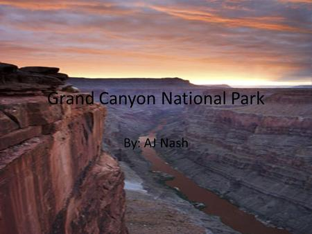 Grand Canyon National Park By: AJ Nash. Welcome!!! To all members of the National Geologic Society. If you are a geologist looking for the opportunity.