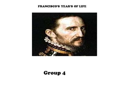 FRANCISCO'S YEAR'S OF LIFE Group 4. GOAL OF EXPLORATIONS He wanted to find gold for his country and himself. They found no gold and no glory (although.
