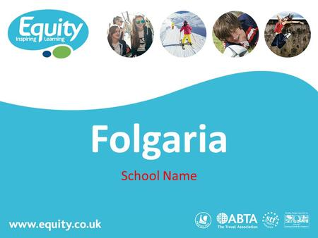 Www.equity.co.uk Folgaria School Name. www.equity.co.uk Equity Inspiring Learning Fully ABTA bonded with own ATOL licence Members of the School Travel.