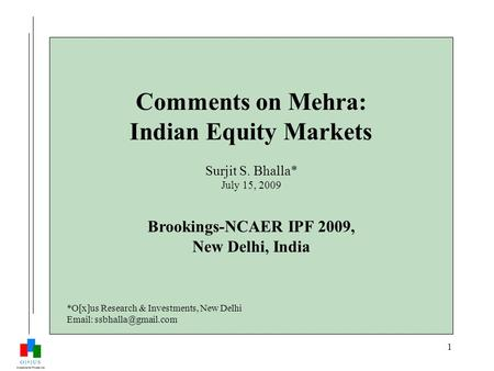 1 Comments on Mehra: Indian Equity Markets Surjit S. Bhalla* July 15, 2009 Brookings-NCAER IPF 2009, New Delhi, India *O[x]us Research & Investments, New.