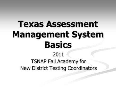 Texas Assessment Management System Basics 2011 TSNAP Fall Academy for New District Testing Coordinators.