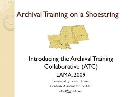 Archival Training on a Shoestring Introducing the Archival Training Collaborative (ATC) LAMA, 2009 Presented by Felicia Thomas Graduate Assistant for the.