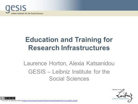 Education and Training for Research Infrastructures Laurence Horton, Alexia Katsanidou GESIS – Leibniz Institute for the Social Sciences This work is licensed.