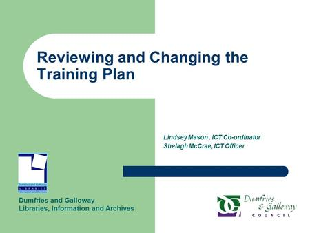 Reviewing and Changing the Training Plan Lindsey Mason, ICT Co-ordinator Shelagh McCrae, ICT Officer Dumfries and Galloway Libraries, Information and Archives.