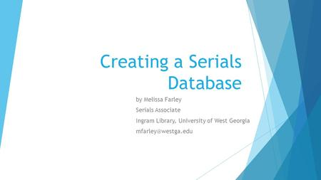 Creating a Serials Database by Melissa Farley Serials Associate Ingram Library, University of West Georgia