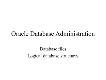 Oracle Database Administration Database files Logical database structures.
