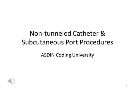 Non-tunneled Catheter & Subcutaneous Port Procedures ASDIN Coding University 1.