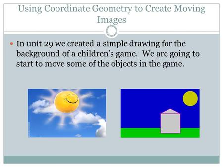 Using Coordinate Geometry to Create Moving Images In unit 29 we created a simple drawing for the background of a children's game. We are going to start.