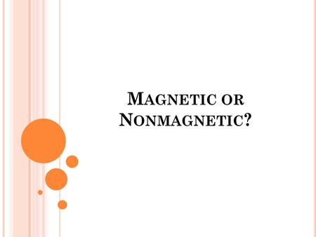 M AGNETIC OR N ONMAGNETIC ?. F IRST SOME REVIEW … All matter has measurable physical properties. Those properties determine how matter is classified,