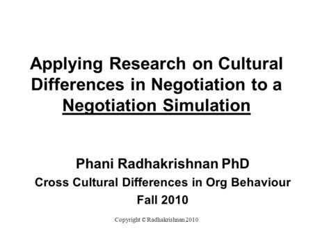 Applying Research on Cultural Differences in Negotiation to a Negotiation Simulation Phani Radhakrishnan PhD Cross Cultural Differences in Org Behaviour.