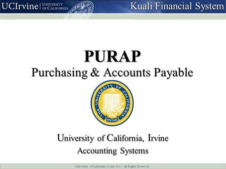 University of California, Irvine 2012. All Rights Reserved PURAP Purchasing & Accounts Payable U niversity of C alifornia, I rvine Accounting Systems Kuali.