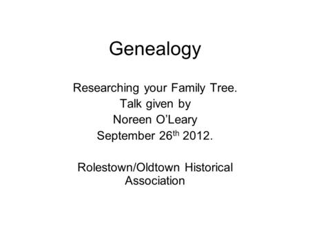 Genealogy Researching your Family Tree. Talk given by Noreen O'Leary September 26 th 2012. Rolestown/Oldtown Historical Association.