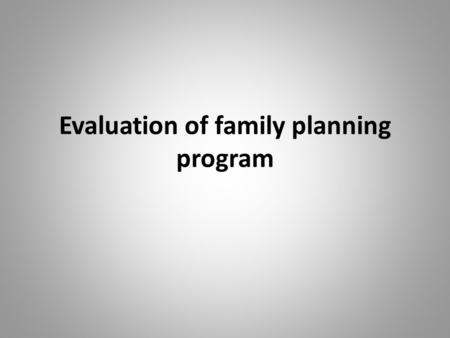 Evaluation of family planning program. objectives By the end of session, students will be able to: Explain purpose of evaluation. Discuss types of evaluation.
