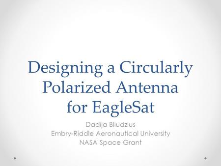 Designing a Circularly Polarized Antenna for EagleSat Dadija Bliudzius Embry-Riddle Aeronautical University NASA Space Grant.