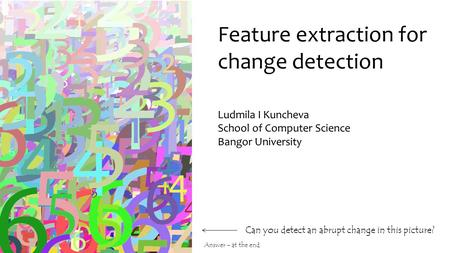 Feature extraction for change detection Can you detect an abrupt change in this picture? Ludmila I Kuncheva School of Computer Science Bangor University.
