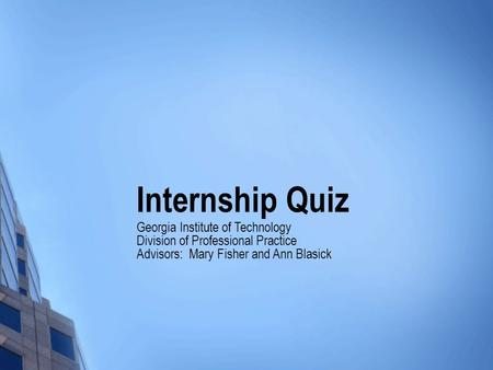 Internship Quiz Georgia Institute of Technology Division of Professional Practice Advisors: Mary Fisher and Ann Blasick.