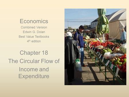 Economics Combined Version Edwin G. Dolan Best Value Textbooks 4 th edition Chapter 18 The Circular Flow of Income and Expenditure.