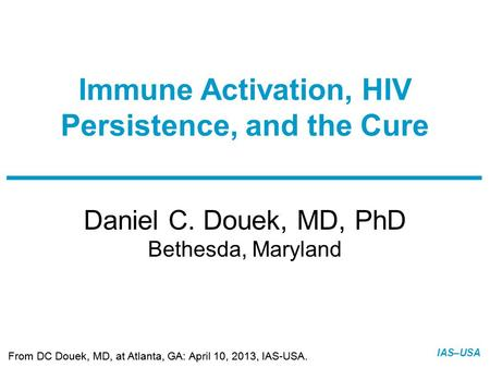 Slide 1 of 10 From DC Douek, MD, at Atlanta, GA: April 10, 2013, IAS-USA. IAS–USA Daniel C. Douek, MD, PhD Bethesda, Maryland Immune Activation, HIV Persistence,