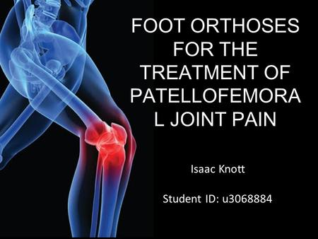 FOOT ORTHOSES FOR THE TREATMENT OF PATELLOFEMORA L JOINT PAIN Isaac Knott Student ID: u3068884.