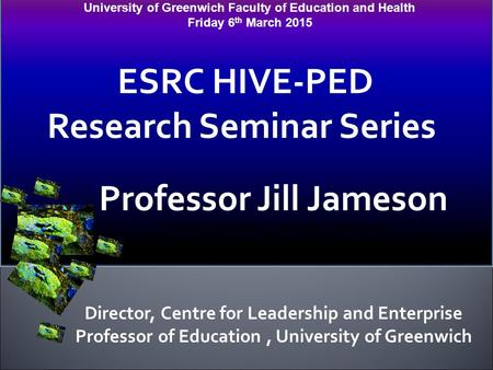 University of Greenwich Faculty of Education and Health Friday 6 th March 2015 ESRC HIVE-PED Research Seminar Series Professor Jill Jameson Professor of.
