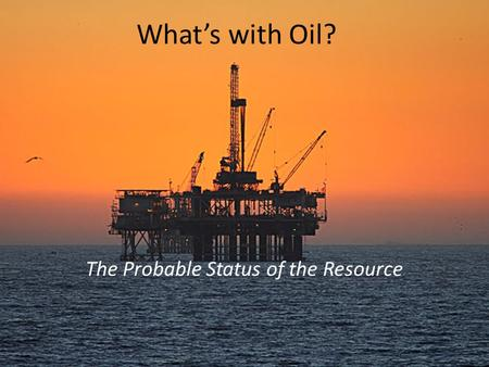What's with Oil? The Probable Status of the Resource.