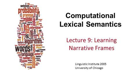 Computational Lexical Semantics Lecture 9: Learning Narrative Frames Linguistic Institute 2005 University of Chicago.