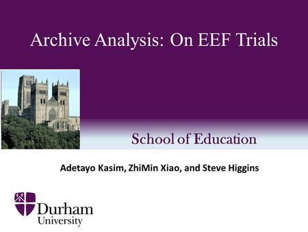 School of Education Archive Analysis: On EEF Trials Adetayo Kasim, ZhiMin Xiao, and Steve Higgins.