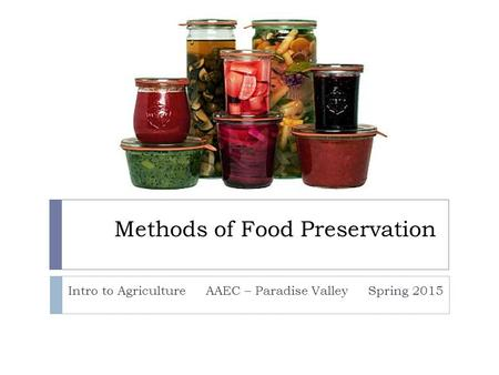 Methods of Food Preservation Intro to Agriculture AAEC – Paradise Valley Spring 2015.