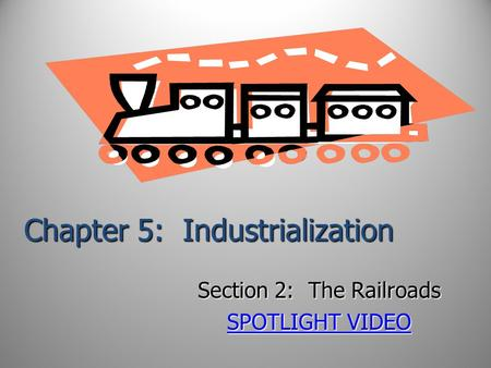 Chapter 5: Industrialization Section 2: The Railroads SPOTLIGHT VIDEO SPOTLIGHT VIDEO.