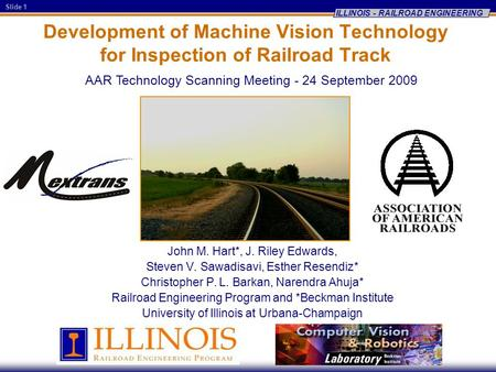Slide 1 ILLINOIS - RAILROAD ENGINEERING Development of Machine Vision Technology for Inspection of Railroad Track John M. Hart*, J. Riley Edwards, Steven.