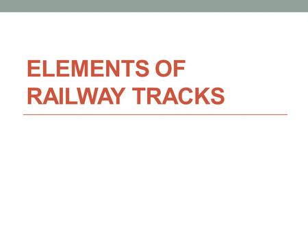 ELEMENTS OF RAILWAY TRACKS. A railway track is a combination of 1. Formation 2. Ballast 3. Sleepers 4. Rails 5. Fastenings.