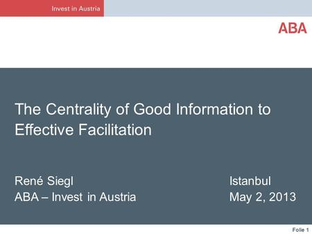 Folie 1 The Centrality of Good Information to Effective Facilitation René Siegl Istanbul ABA – Invest in Austria May 2, 2013.