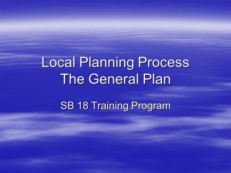 Local Planning Process The General Plan SB 18 Training Program.