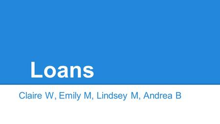 Loans Claire W, Emily M, Lindsey M, Andrea B. What can people get a loan for? You can get a loan for just about anything like an auto loan, house loan,