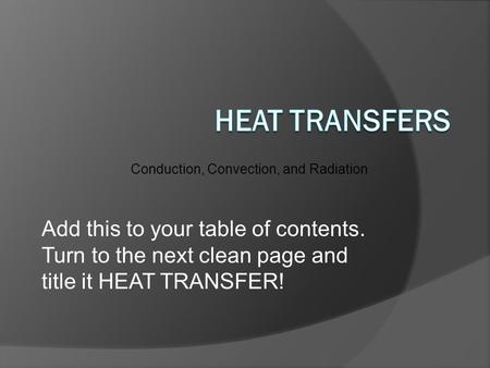 Conduction, Convection, and Radiation Add this to your table of contents. Turn to the next clean page and title it HEAT TRANSFER!