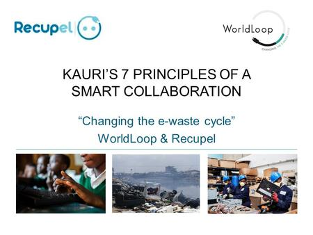 "KAURI'S 7 PRINCIPLES OF A SMART COLLABORATION ""Changing the e-waste cycle"" WorldLoop & Recupel."