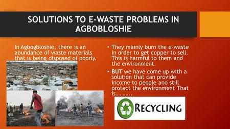 SOLUTIONS TO E-WASTE PROBLEMS IN AGBOBLOSHIE In Agbogbloshie, there is an abundance of waste materials that is being disposed of poorly. They mainly burn.