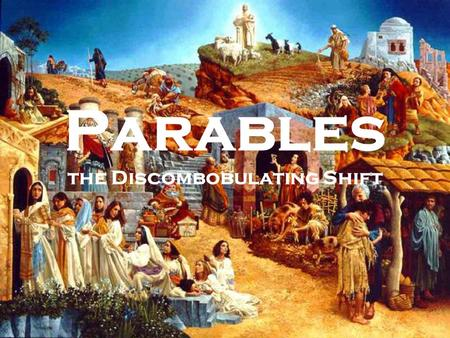 Parables the Discombobulating Shift. Parables are time capsules.