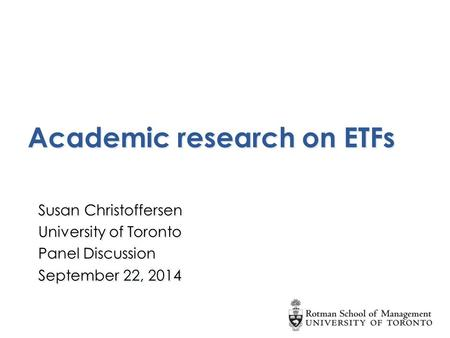 Academic research on ETFs Susan Christoffersen University of Toronto Panel Discussion September 22, 2014 Susan Christoffersen University of Toronto Panel.