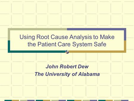 Using Root Cause Analysis to Make the Patient Care System Safe John Robert Dew The University of Alabama.