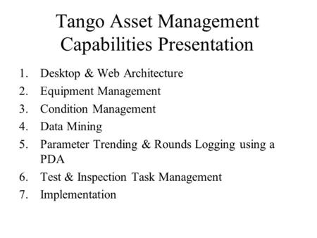 Tango Asset Management Capabilities Presentation 1.Desktop & Web Architecture 2.Equipment Management 3.Condition Management 4.Data Mining 5.Parameter Trending.