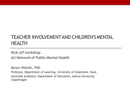 TEACHER INVOLVEMENT AND CHILDREN'S MENTAL HEALTH Kick-off workshop AU Network of Public Mental Health Karen Wistoft, PhD Professor, Department of Learning,