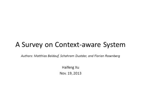 A Survey on Context-aware System Authors: Matthias Baldauf, Schahram Dustdar, and Florian Rosenberg Haifeng Xu Nov. 19, 2013.