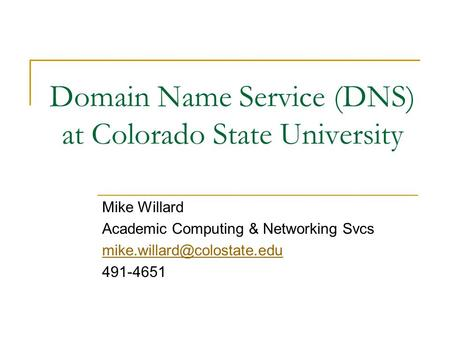Domain Name Service (DNS) at Colorado State University Mike Willard Academic Computing & Networking Svcs 491-4651.