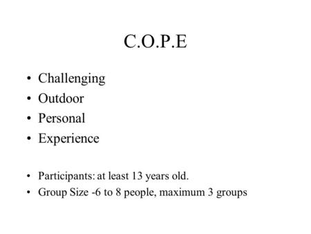 C.O.P.E Challenging Outdoor Personal Experience Participants: at least 13 years old. Group Size -6 to 8 people, maximum 3 groups.