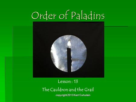 Order of Paladins Lesson : 13 The Cauldron and the Grail copyright 2013 Kerr Cuhulain.