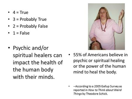 4 = True 3 = Probably True 2 = Probably False 1 = False Psychic and/or spiritual healers can impact the health of the human body with their minds. 55%