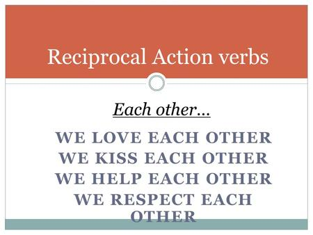 WE LOVE EACH OTHER WE KISS EACH OTHER WE HELP EACH OTHER WE RESPECT EACH OTHER Reciprocal Action verbs Each other…