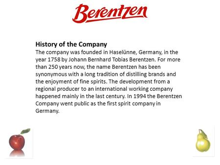 History of the Company The company was founded in Haselünne, Germany, in the year 1758 by Johann Bernhard Tobias Berentzen. For more than 250 years now,